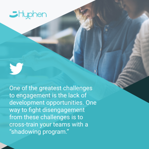 "One of the greatest challenges to engagement is the lack of development opportunities. One way to fight disengagement from these challenges is to cross-train your teams with a ""shadowing program""."