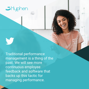 Traditional performance management is a thing of the past. We will see more continuous employee feedback and software that backs up this tactic for managing performance.