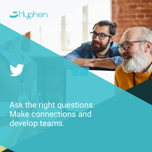 Ask the right questions. Make connections and develop teams.
