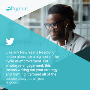 Like any New Year's Resolution, action plans are a big part of the cycle of improvement. For employee engagement, this means writing out your strategy and forming it around all of the people analytics at your disposal.