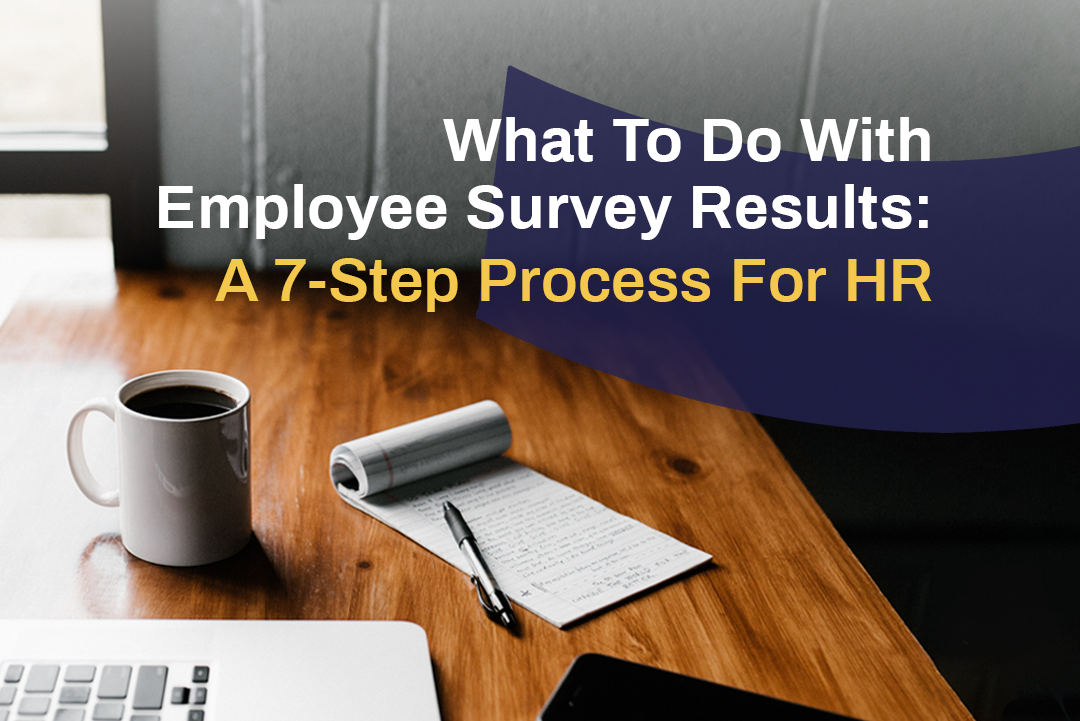What To Do With Employee Survey Results: A 7 Step Process For HR