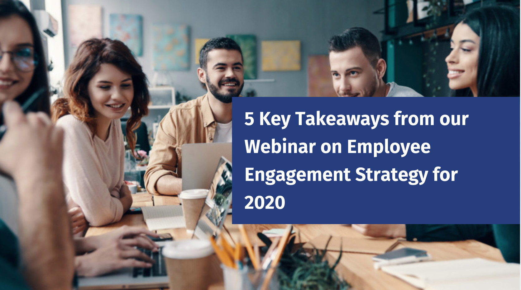 5 Key Takeaways from our Webinar on Employee Engagement Strategy for 2020