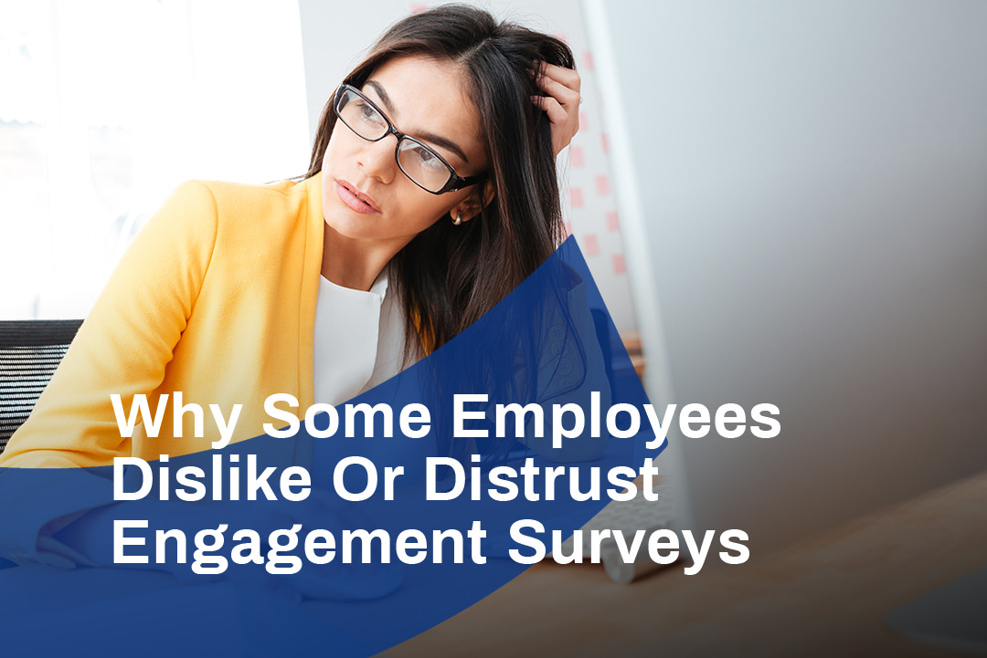 Why Some Employees Dislike Or Distrust Engagement Surveys