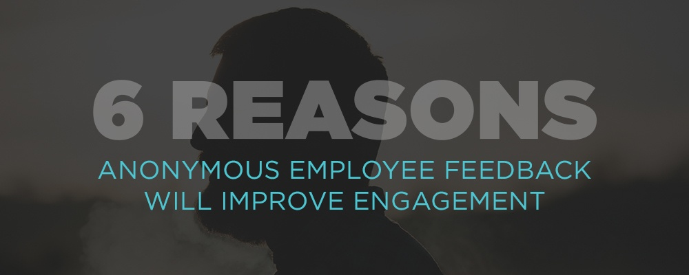 6 Reasons Anonymous Employee Feedback Will Improve Engagement