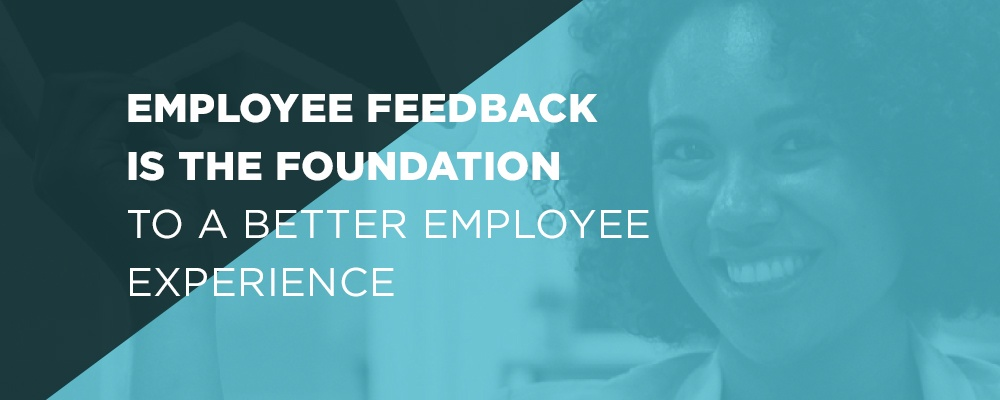 Employee Feedback Is the Foundation to a Better Employee Experience